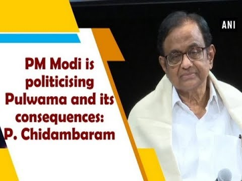 PM Modi is politicising Pulwama and its consequences: P. Chidambaram