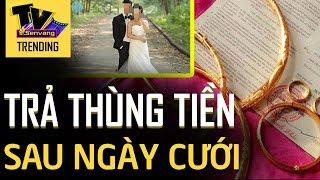Cô dâu MANG TRẢ THÙNG TIỀN cho nhà trai ngay sau ngày cưới