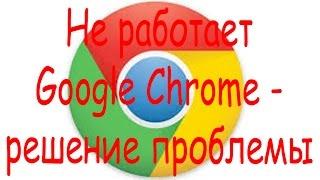 Не работает Google Chrome - решение проблемы