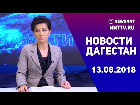 Новости Дагестан за 13.08.2018 год
