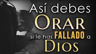 Así debes ORAR si le has FALLADO a Dios 👉Escúchelo hasta el final👍