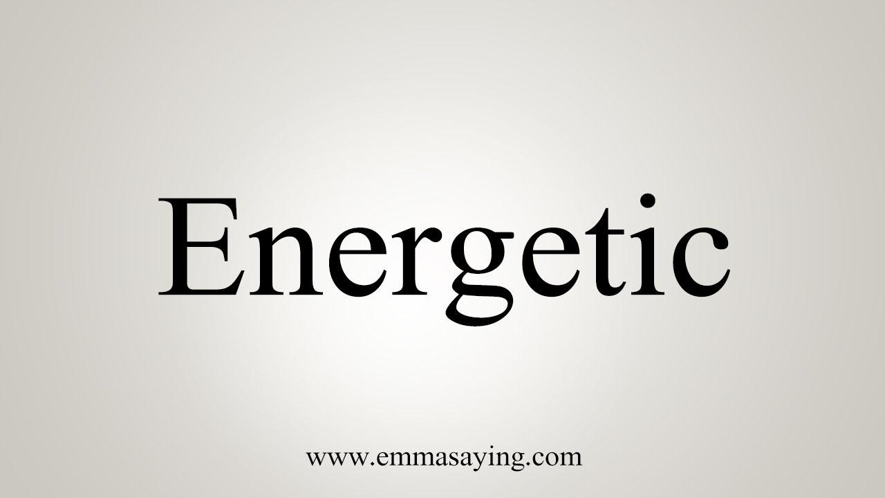How To Say Energetic