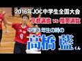 中学3年生の時の高橋藍くん。京都選抜vs福岡選抜2セット目 2016年JOC全国都道府県対抗中学バレーボール大会 japan volleyball Junior high school