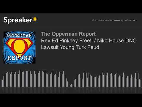 Rev Ed Pinkney Free!! / Niko House DNC Lawsuit Young Turk Feud