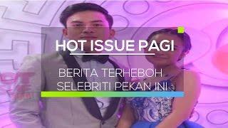 Berita Selebriti Terheboh Pekan Ini - Hot Issue Pagi