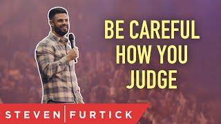 Be Careful How You Judge   Pastor Steven Furtick