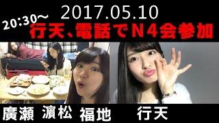 2017年5月10日 SHOWROOM配信から 20:30 行天、N4会に電話で参加.