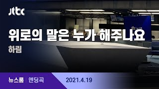 4월 19일 (월) 뉴스룸 엔딩곡 (BGM : 위로의 말은 누가 해주나요 - 하림) / JTBC News