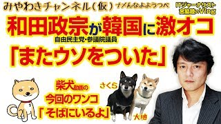 和田政宗議員が「またウソをついた」と韓国に激オコ!みやわきチャンネル(仮)#336