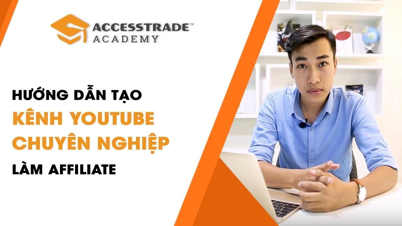 Hướng dẫn tạo kênh Youtube chuyên nghiệp để làm Affiliate | ACCESSTRADE Academy