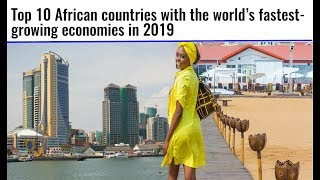 Top 10 African countries with the world's fastest growing economies in 2019