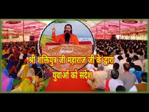 Shri shakti putra ji maharaj ji ke द्वारा युवाओं को संदेश ।।