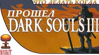 Что делать когда прошел DARK SOULS III