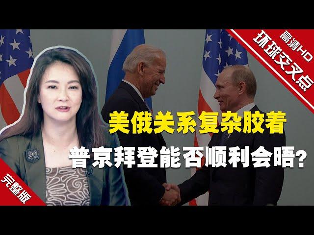 【环球交叉点】美俄关系复杂胶着 普京拜登能否顺利会晤?