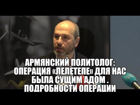 Армянский политолог: Операция «Лелетепе» для нас была сущим адом . Подробности операции «Лелетепе»