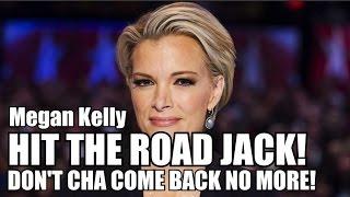 Bye! Megyn Kelly! HIT THE ROAD JACK! DON