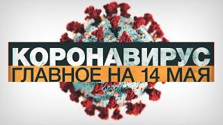 Коронавирус в России и мире главные новости о распространении COVID 19 к 14 мая