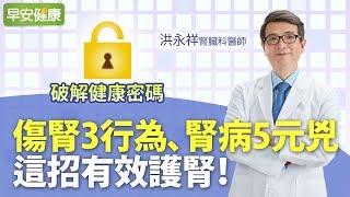 傷腎3行為、腎病5元兇,這招有效護腎︱洪永祥醫師【早安健康】