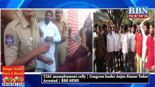 TJAC unemployment rally | Congress leader Anjan Kumar Yadav Arrested | BBN NEWS