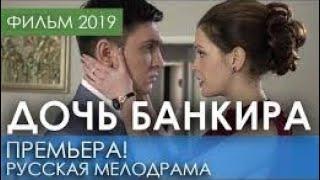 МЕЛОДРАМА ПРЕМ`ЄРА НОВИНКА 2019 ДОЧЬ БАНКИРА HD