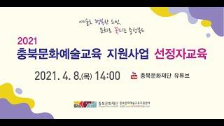 2021 충북문화예술교육 지원사업 선정자 교육 4.8(…