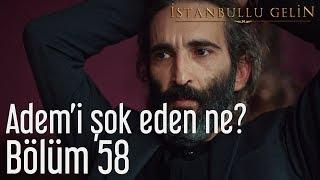 İstanbullu Gelin 58. Bölüm - Adem'i Şok Eden Ne?