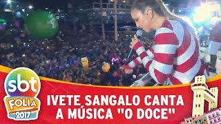 Ivete Sangalo canta O Doce   SBT Folia 2017