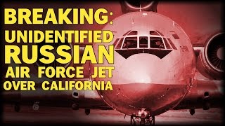 BREAKING: UNIDENTIFIED RUSSIAN AIR FORCE JET OVER CALIFORNIA - THEN DISAPPEARS FROM RADAR