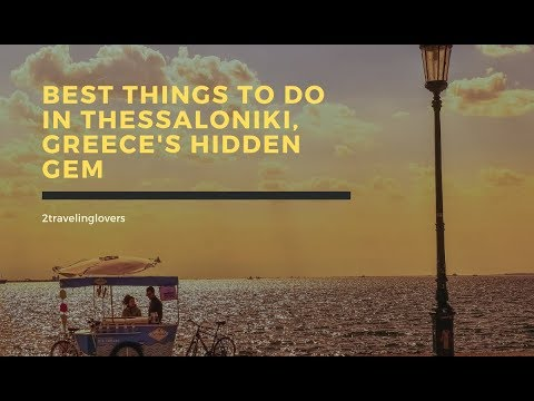 Best Things To Do In Thessaloniki, Greece's Hidden Gem
