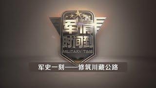 《军情时间到》 20200509 军史一刻——修筑川藏公路| CCTV军事