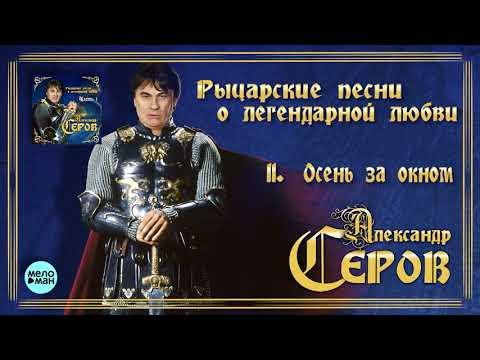 Александр Серов - Осень за окном Альбом Рыцарские песни о легендарной любви