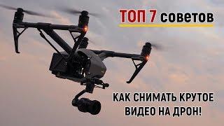 ТОП 7 Советов как снимать зрелищные видео на дрон!