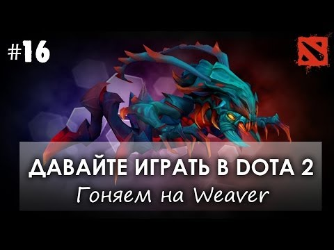 видео: Давайте играть в dota 2 - weaver [#16]