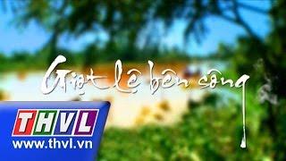 THVL | Giọt lệ bên sông - Tập 10