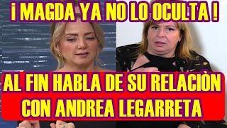 MAGDA ya NO LO OCULTA y por fin HABLA de SU RELACIÓN con ANDREA LEGARRETA