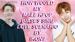 How Would My Male Kpop Biases Sing Love Scenario By iKON?