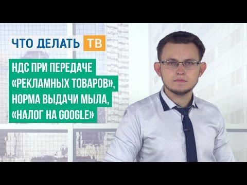 НДС при передаче «рекламных товаров», норма выдачи мыла, «налог на Google»