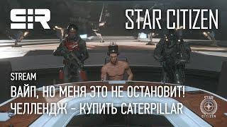 Star Citizen: Вайп, Но Меня Это Не Остановит! | Челлендж - Купить CATERPILLAR | p.3.7.1