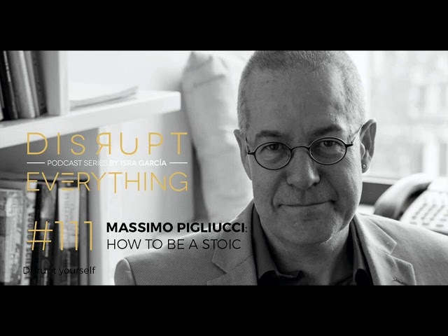 HOW TO BE A STOIC AND LIVE A GOOD LIFE: MASSIMO PIGLIUCCI || Disrupt Everything Podcast #11