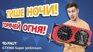ТИШЕ НОЧИ, ГОРЯЧЕЙ ОГНЯ! ✔ Обзор видеокарты Palit GTX960 Super JetStream