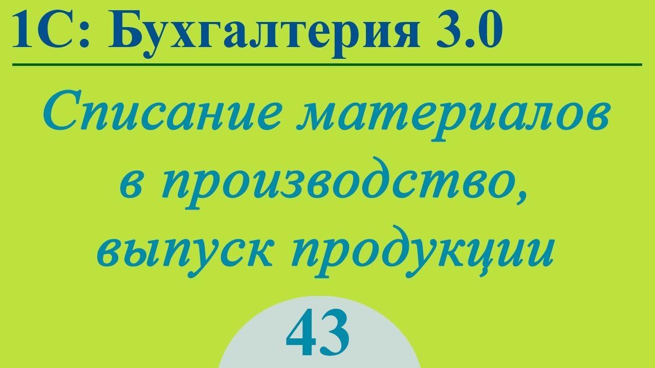 Списание материалов, выпуск продукции в 1С:Бухгалтерия 3.0