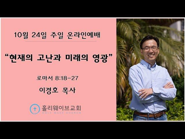 [샌디에고 홀리웨이브교회] 주일 온라인예배   현재의 고난과 미래의 영광   2021년 10월 24일   이경호 목사
