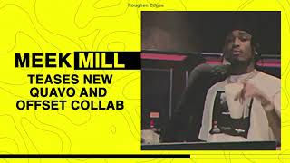 MEEK MILL TEASES NEW QUAVO AND OFFSET COLLAB