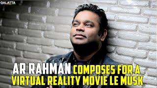 AR Rahman Composes for a Virtual Reality Movie Le Musk