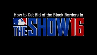 How to get rid of the black borders in MLB The Show 16