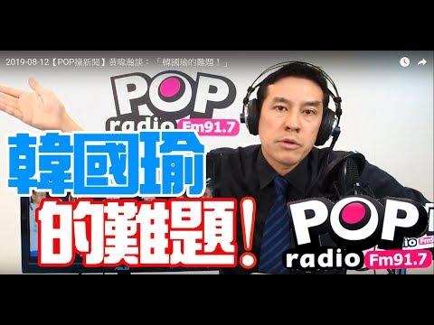 2019-08-12【POP撞新聞】黃暐瀚談: 「韓國瑜的難題!」