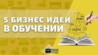 ТОП 5 Бизнес идей в сфере обучения. Новые идеи для малого бизнеса