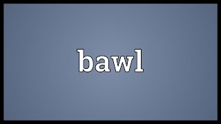 Bawl Meaning