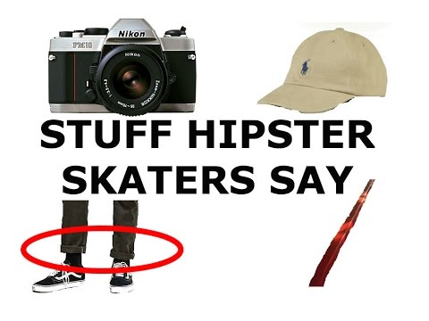 Stuff Hipster Skaters Say