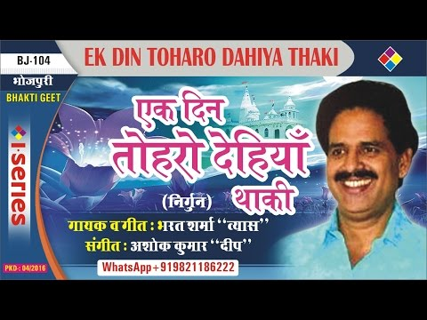 Ek Din Toharo Dahiya Thaki, तोहरो देहियॉं थाकी | Bhojpuri Nirgun |  Bharat Sharma ''Vyas''